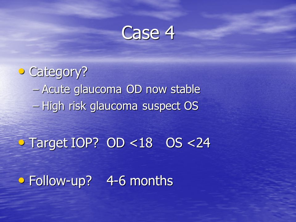Case 4 Category Target IOP OD <18 OS <24 Follow-up 4-6 months
