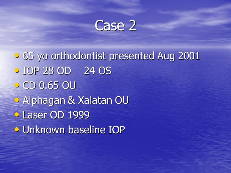 Case 2 65 yo orthodontist presented Aug 2001 IOP 28 OD 24 OS