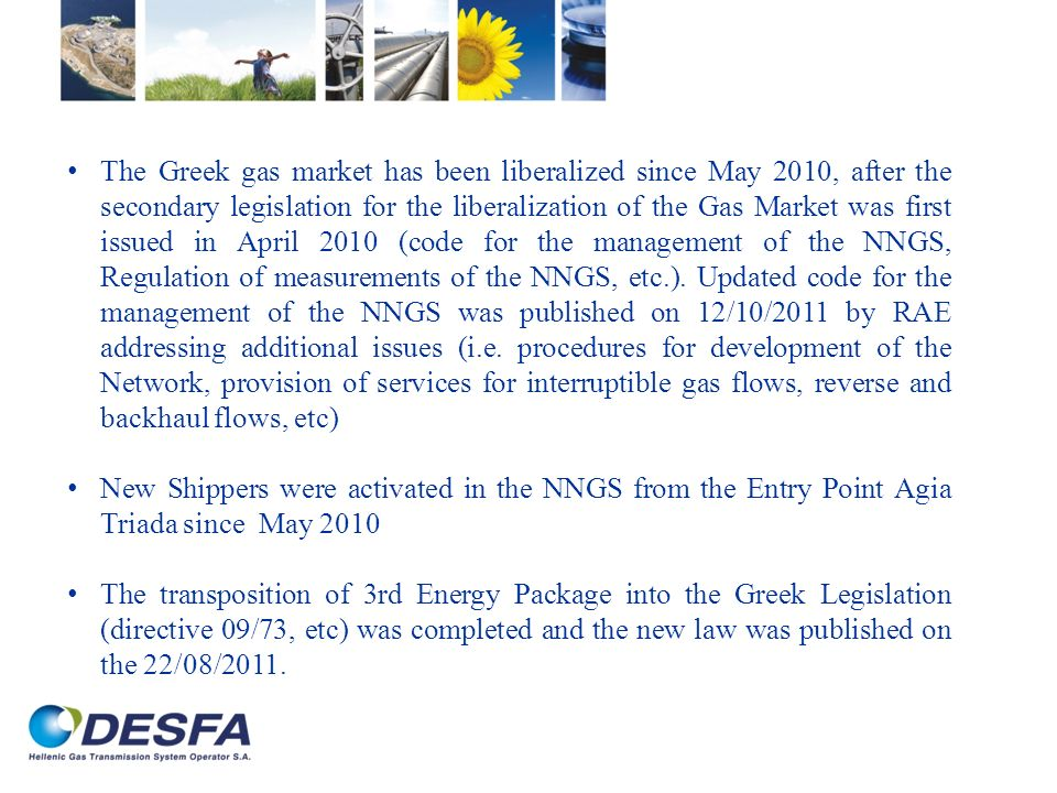 The Greek gas market has been liberalized since May 2010, after the secondary legislation for the liberalization of the Gas Market was first issued in April 2010 (code for the management of the NNGS, Regulation of measurements of the NNGS, etc.). Updated code for the management of the NNGS was published on 12/10/2011 by RAE addressing additional issues (i.e. procedures for development of the Network, provision of services for interruptible gas flows, reverse and backhaul flows, etc)