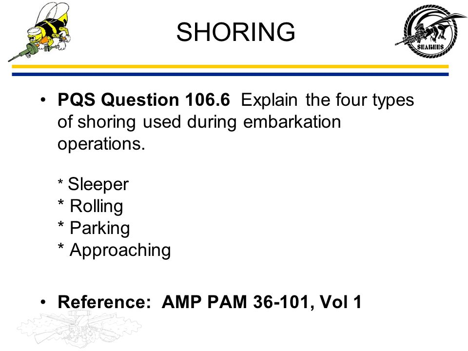 SHORING PQS Question 106.6 Explain the four types of shoring used during embarkation operations. * Sleeper * Rolling * Parking * Approaching.