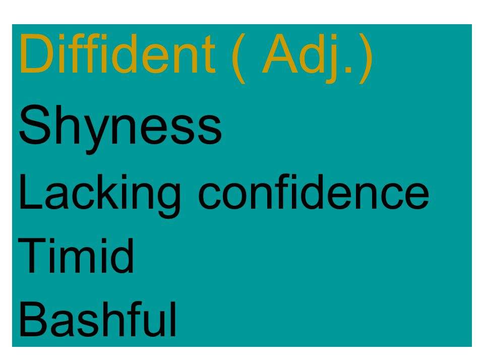 Diffident ( Adj.) Shyness Lacking confidence Timid Bashful