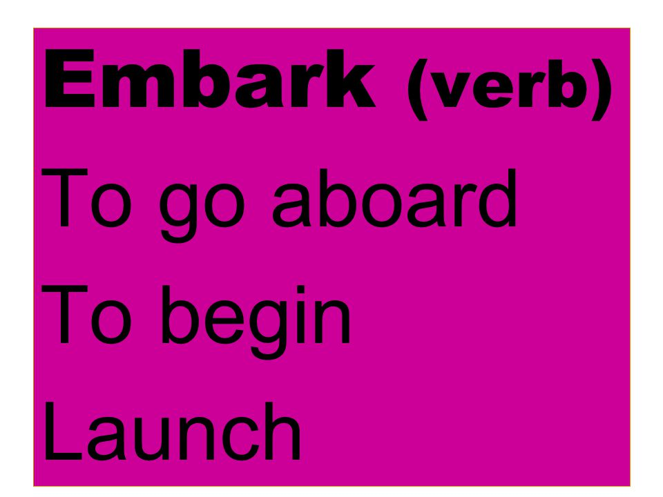 Embark (verb) To go aboard To begin Launch