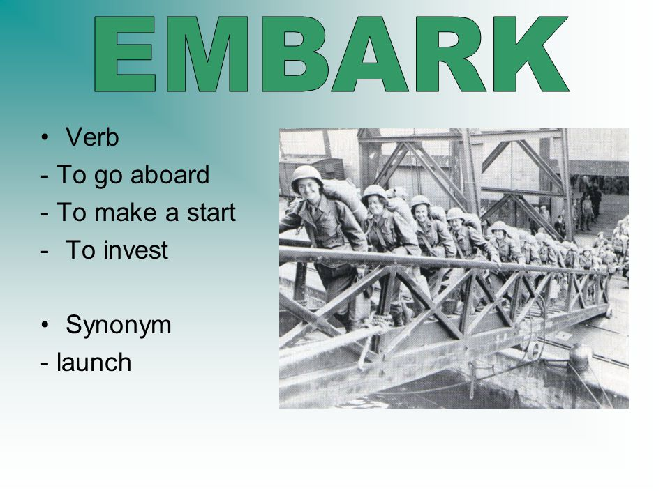EMBARK Verb - To go aboard - To make a start To invest Synonym