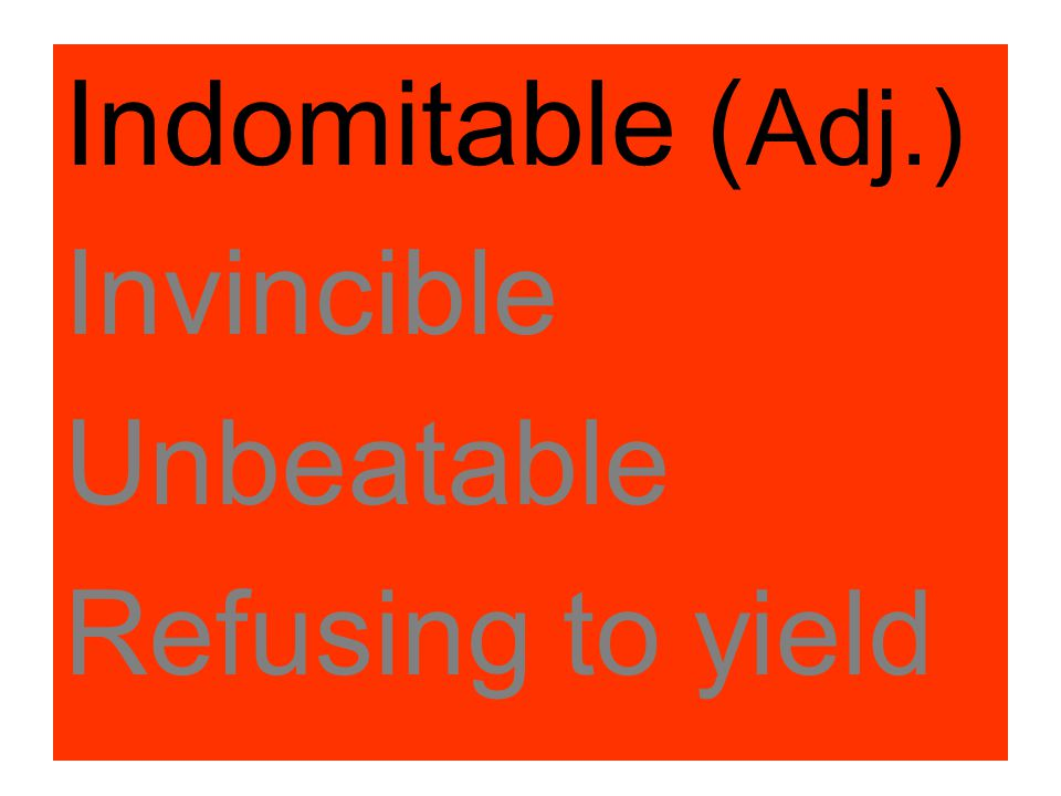 Indomitable (Adj.) Invincible Unbeatable Refusing to yield