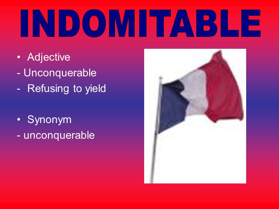 INDOMITABLE Adjective - Unconquerable Refusing to yield Synonym