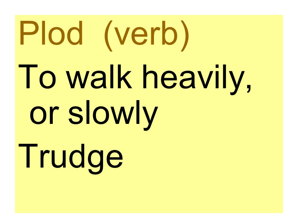 Plod (verb) To walk heavily, or slowly Trudge