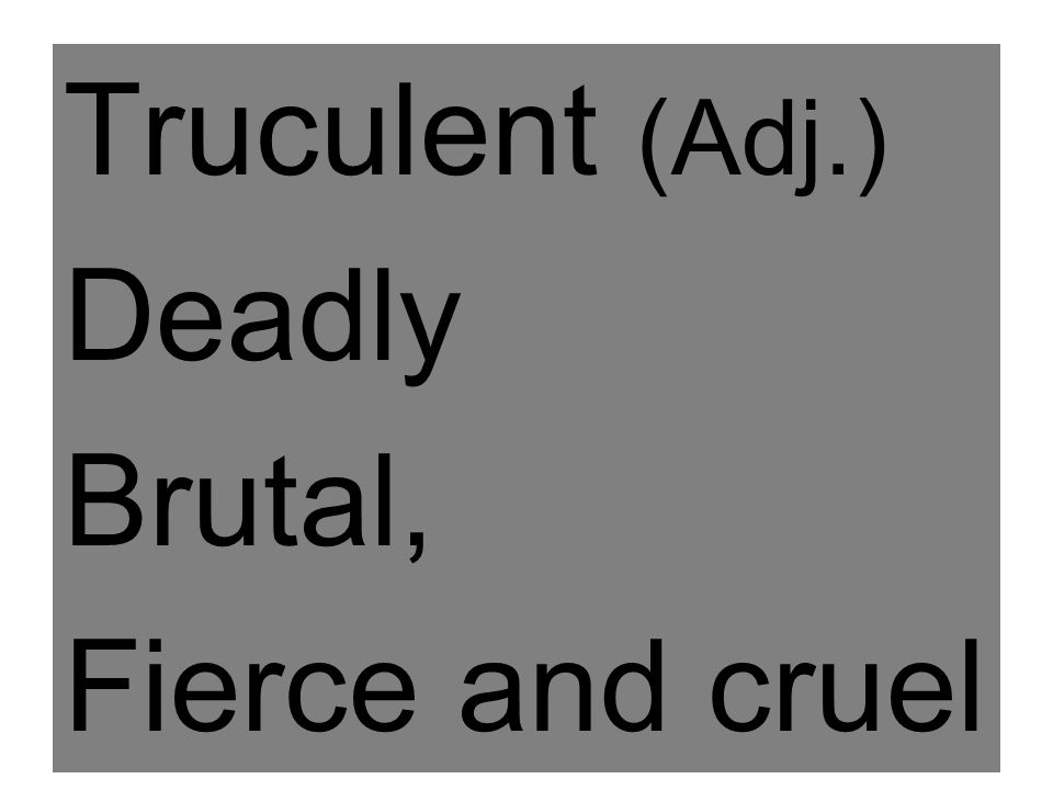 Truculent (Adj.) Deadly Brutal, Fierce and cruel