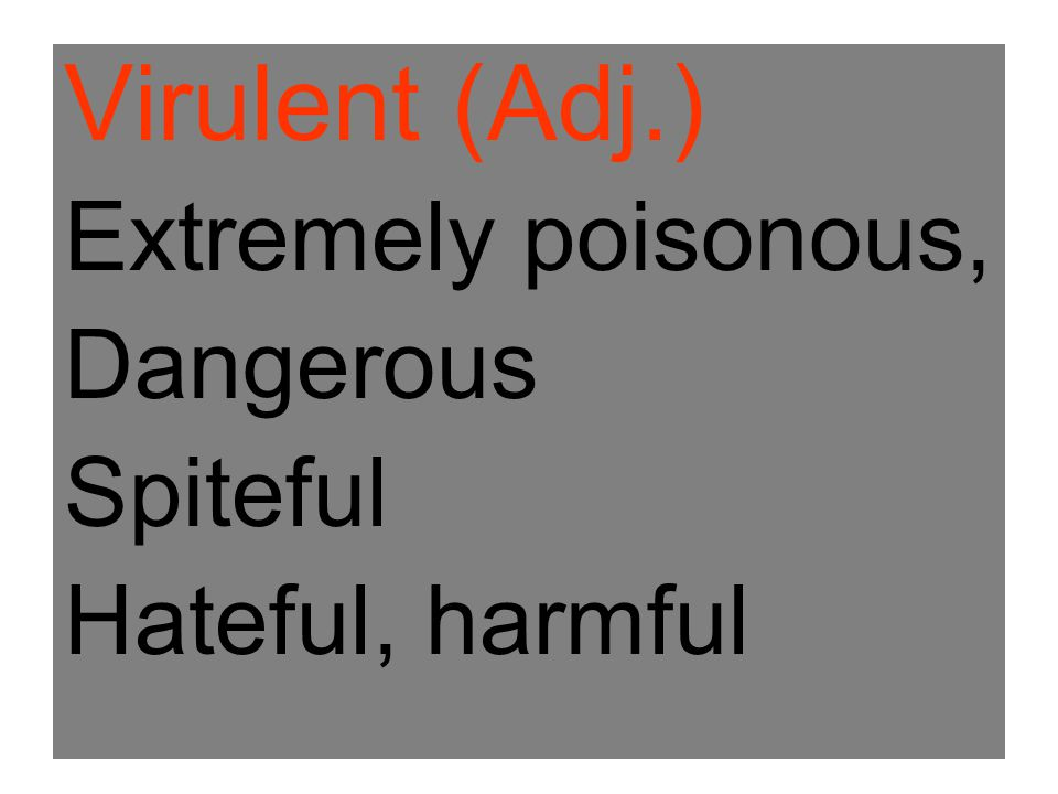 Virulent (Adj.) Extremely poisonous, Dangerous Spiteful