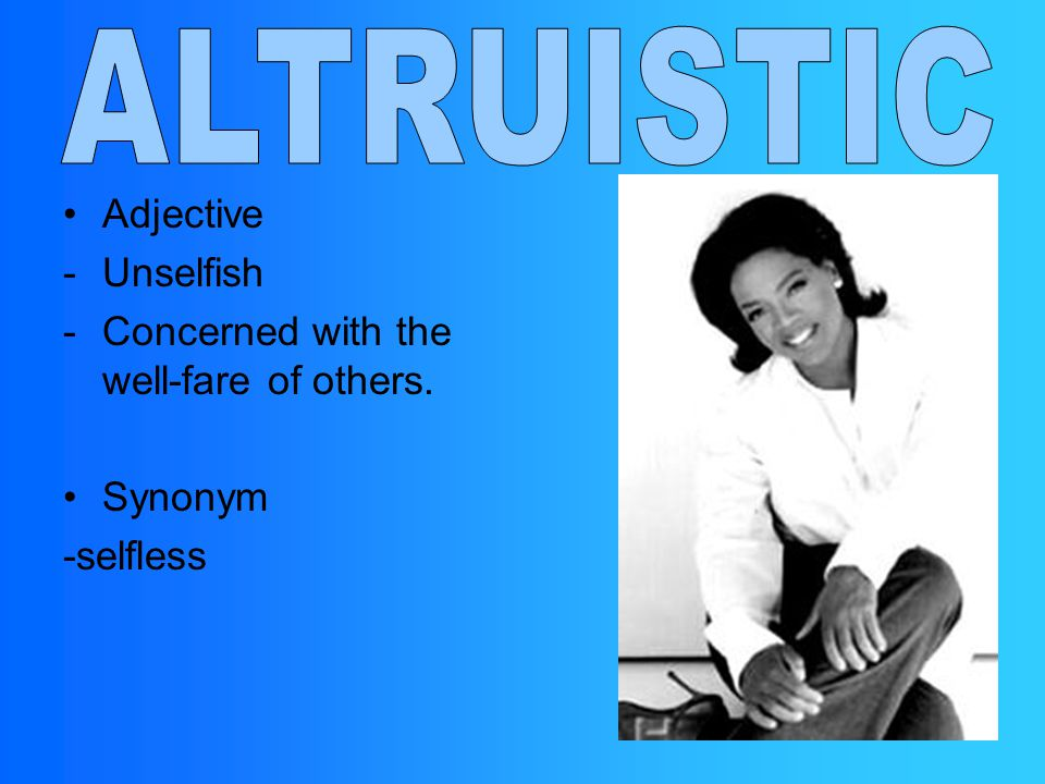 ALTRUISTIC Adjective Unselfish Concerned with the well-fare of others.