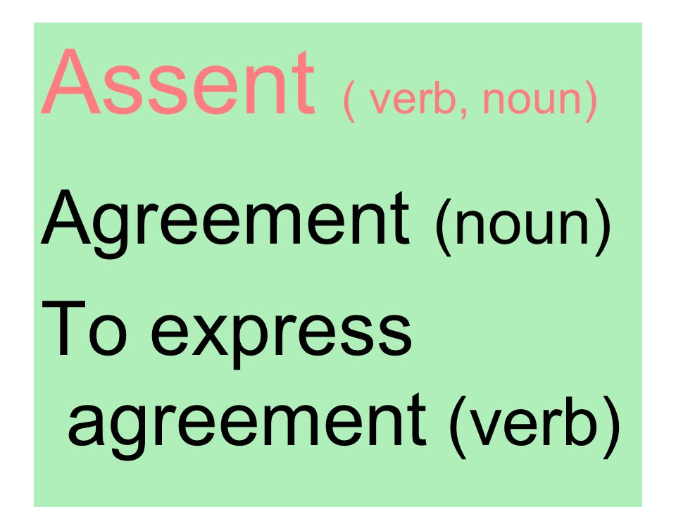 Assent ( verb, noun) Agreement (noun) To express agreement (verb)
