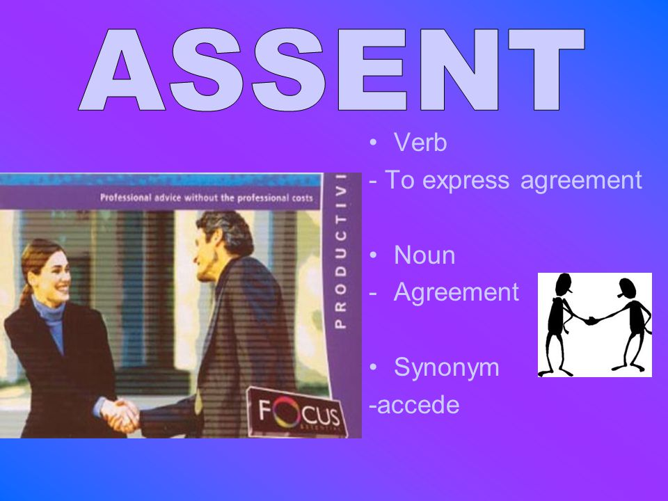ASSENT Verb - To express agreement Noun Agreement Synonym -accede