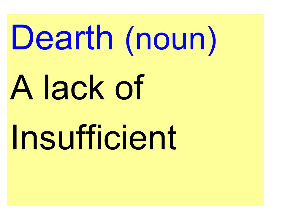 Dearth (noun) A lack of Insufficient