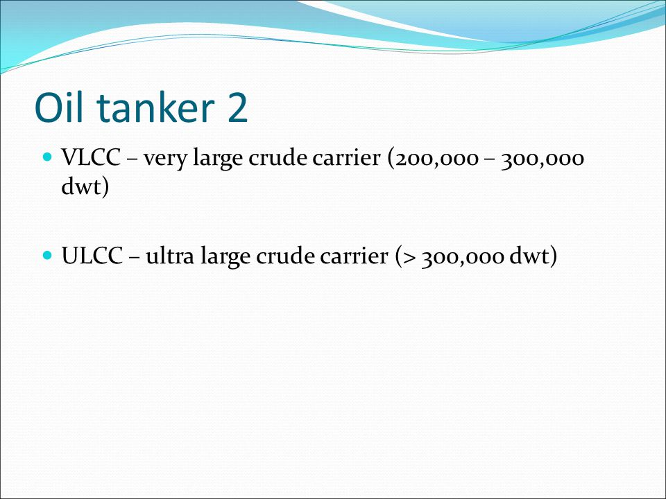 Oil tanker 2 VLCC – very large crude carrier (200,000 – 300,000 dwt)