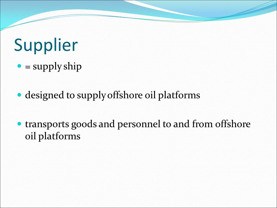 Supplier = supply ship designed to supply offshore oil platforms