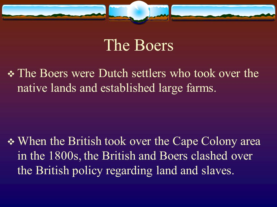 The Boers The Boers were Dutch settlers who took over the native lands and established large farms.