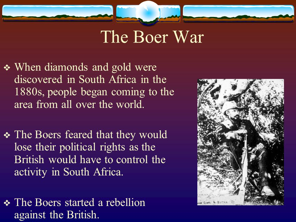 The Boer War When diamonds and gold were discovered in South Africa in the 1880s, people began coming to the area from all over the world.