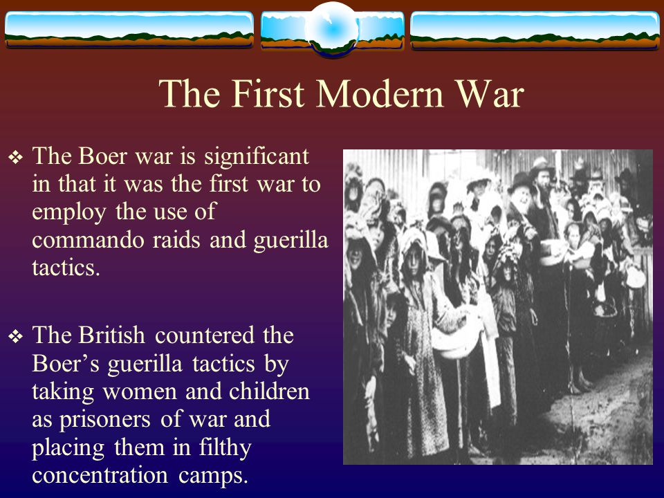 The First Modern War The Boer war is significant in that it was the first war to employ the use of commando raids and guerilla tactics.