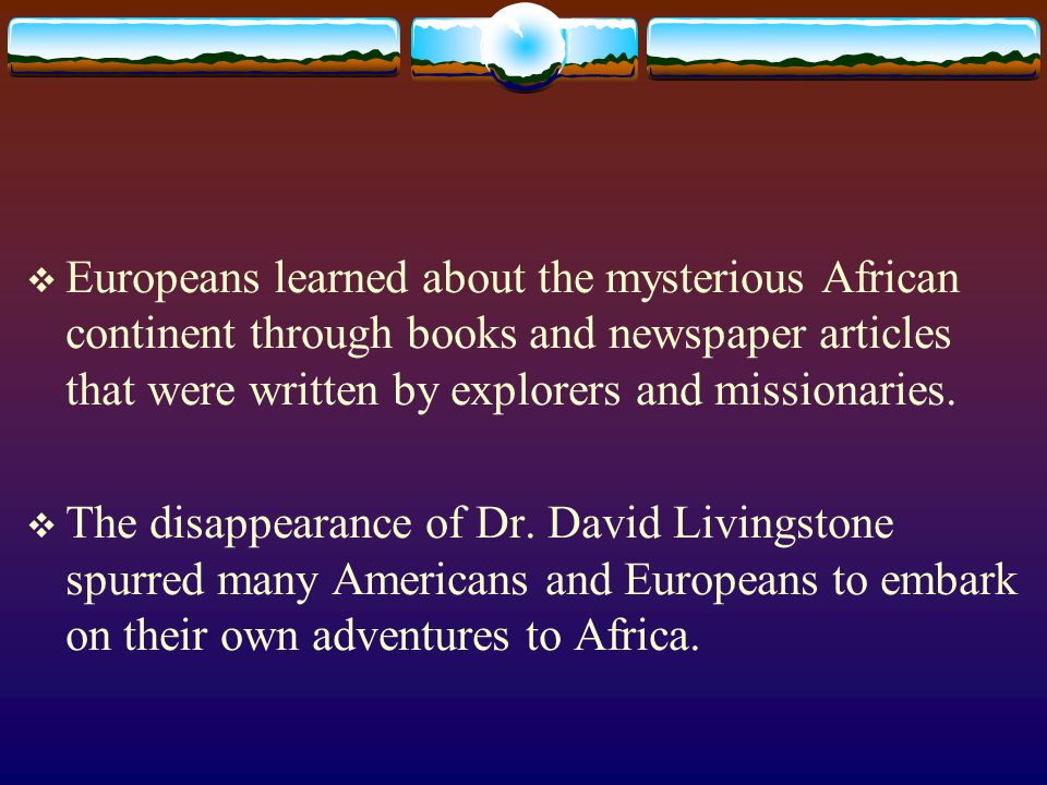 Europeans learned about the mysterious African continent through books and newspaper articles that were written by explorers and missionaries.