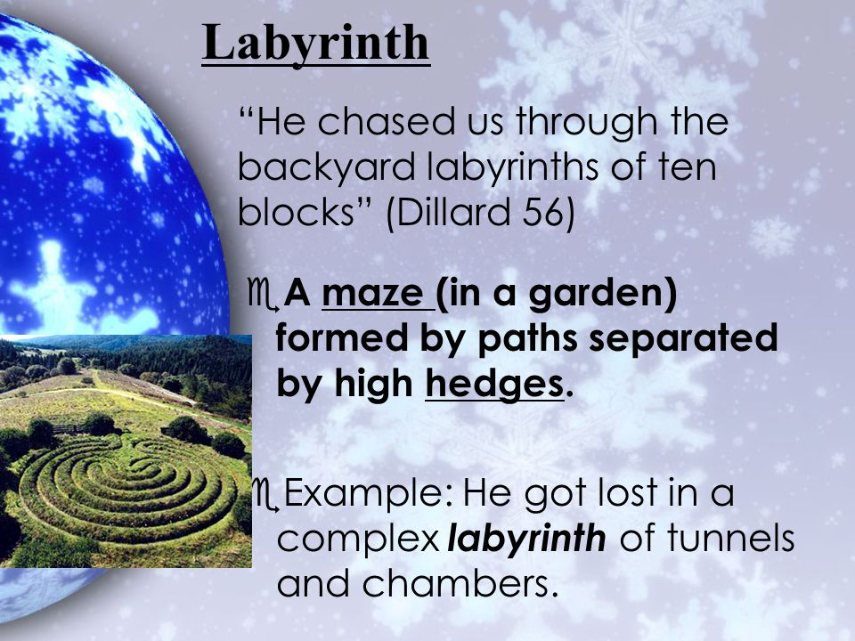 Labyrinth He chased us through the backyard labyrinths of ten blocks (Dillard 56) A maze (in a garden) formed by paths separated by high hedges.