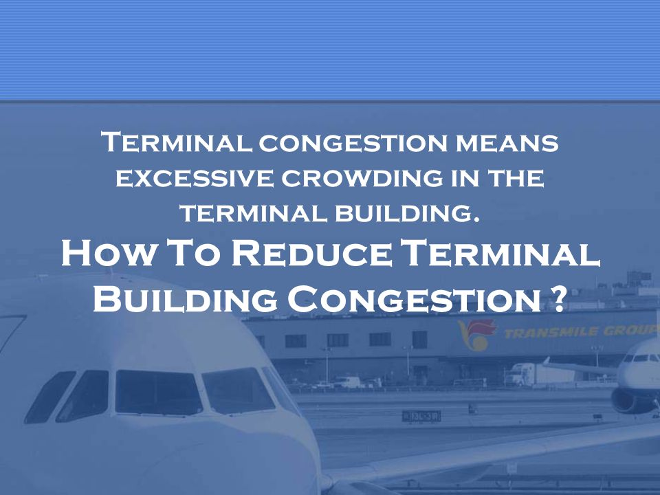 Terminal congestion means excessive crowding in the terminal building