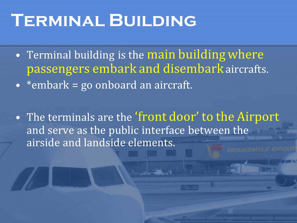 Terminal Building Terminal building is the main building where passengers embark and disembark aircrafts.