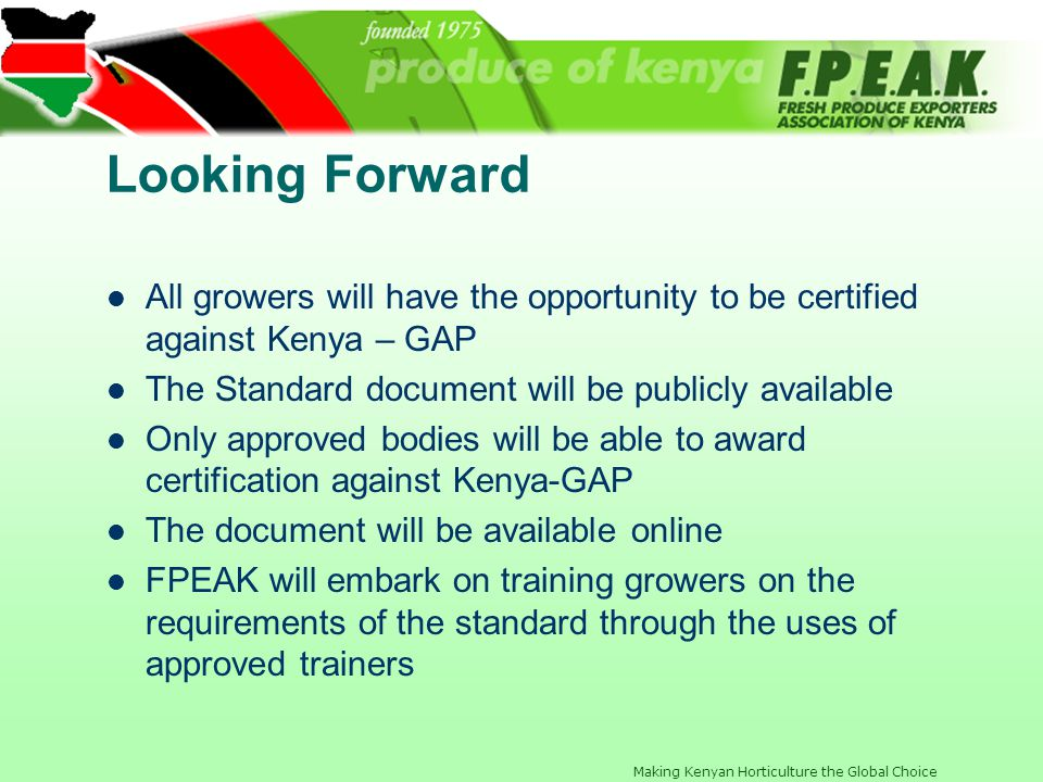 Looking Forward All growers will have the opportunity to be certified against Kenya – GAP. The Standard document will be publicly available.