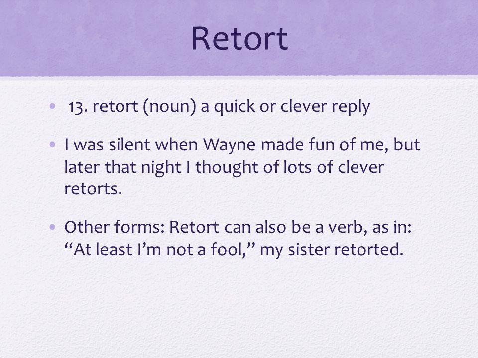 Retort 13. retort (noun) a quick or clever reply