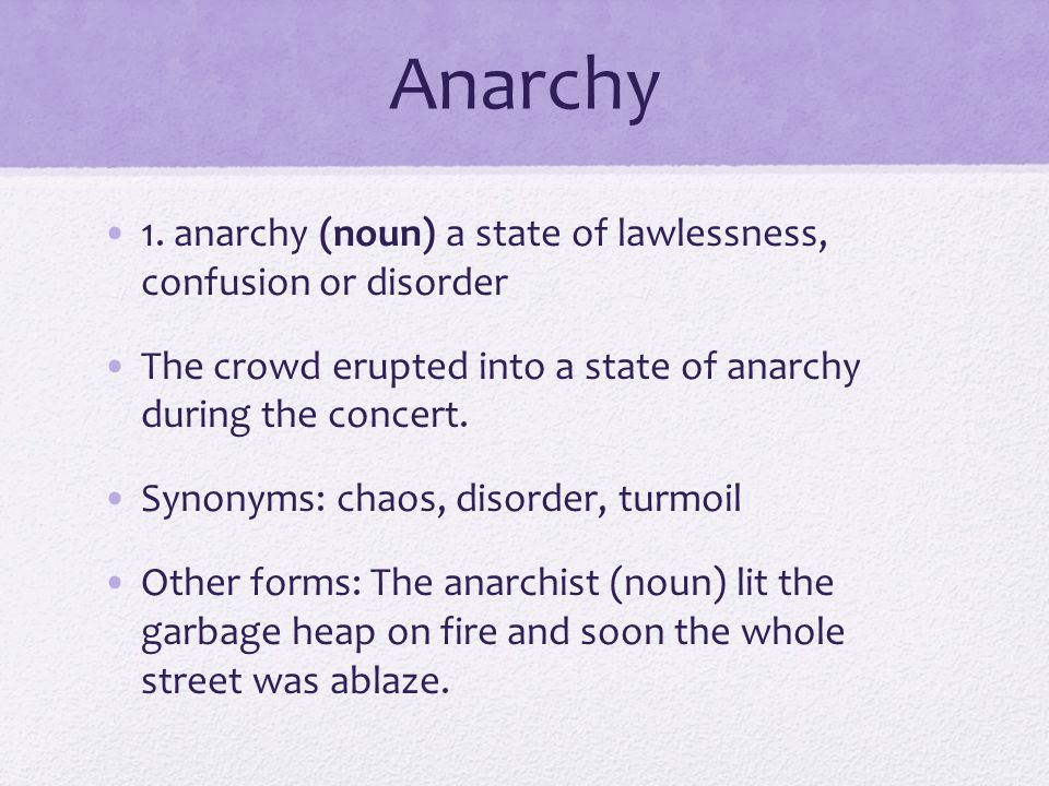 Anarchy 1. anarchy (noun) a state of lawlessness, confusion or disorder. The crowd erupted into a state of anarchy during the concert.