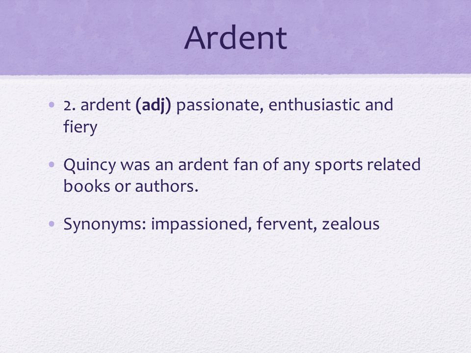 Ardent 2. ardent (adj) passionate, enthusiastic and fiery