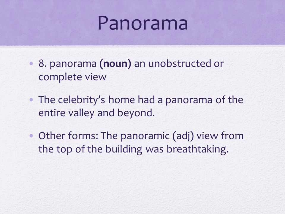 Panorama 8. panorama (noun) an unobstructed or complete view