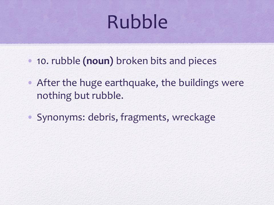 Rubble 10. rubble (noun) broken bits and pieces