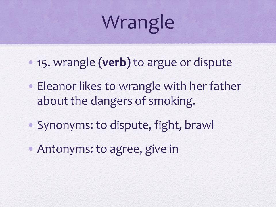 Wrangle 15. wrangle (verb) to argue or dispute