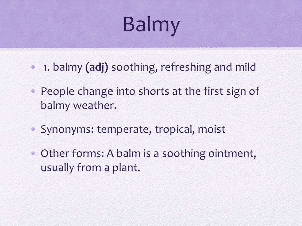 Balmy 1. balmy (adj) soothing, refreshing and mild