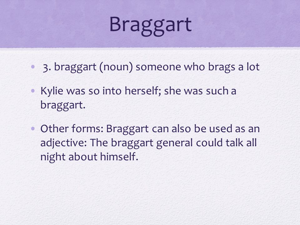 Braggart 3. braggart (noun) someone who brags a lot
