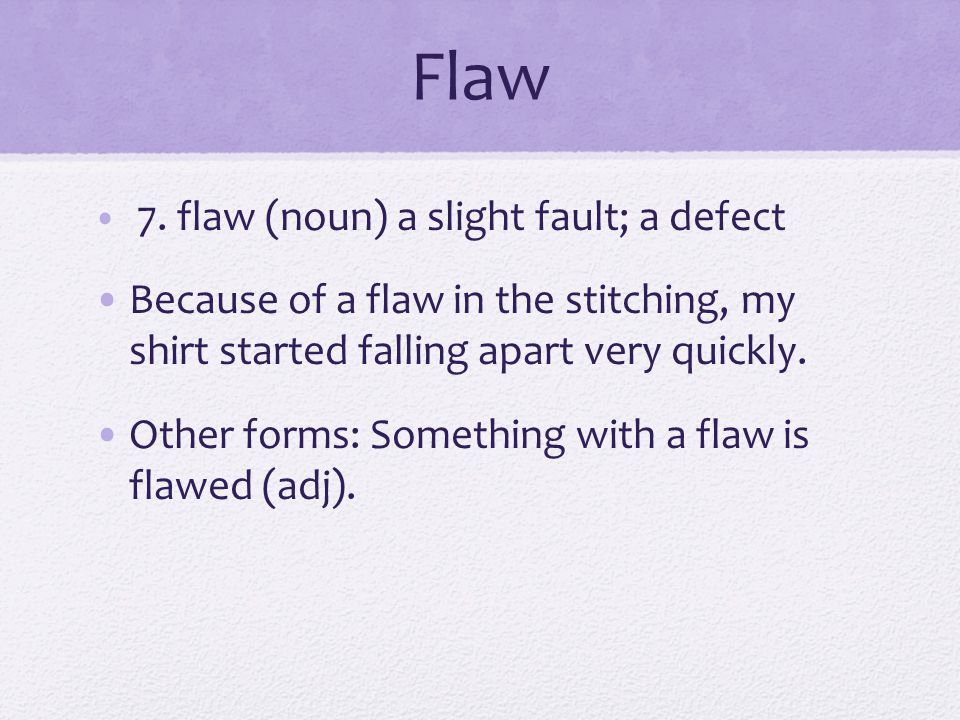 Flaw 7. flaw (noun) a slight fault; a defect. Because of a flaw in the stitching, my shirt started falling apart very quickly.