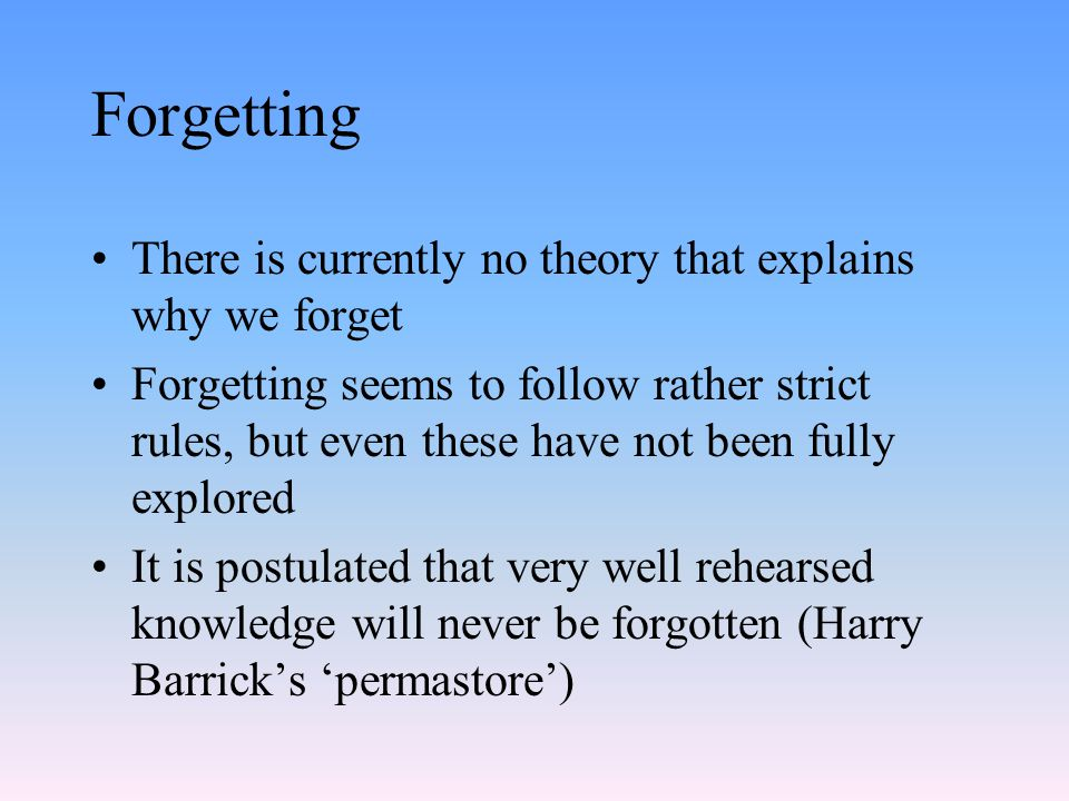 Forgetting There is currently no theory that explains why we forget