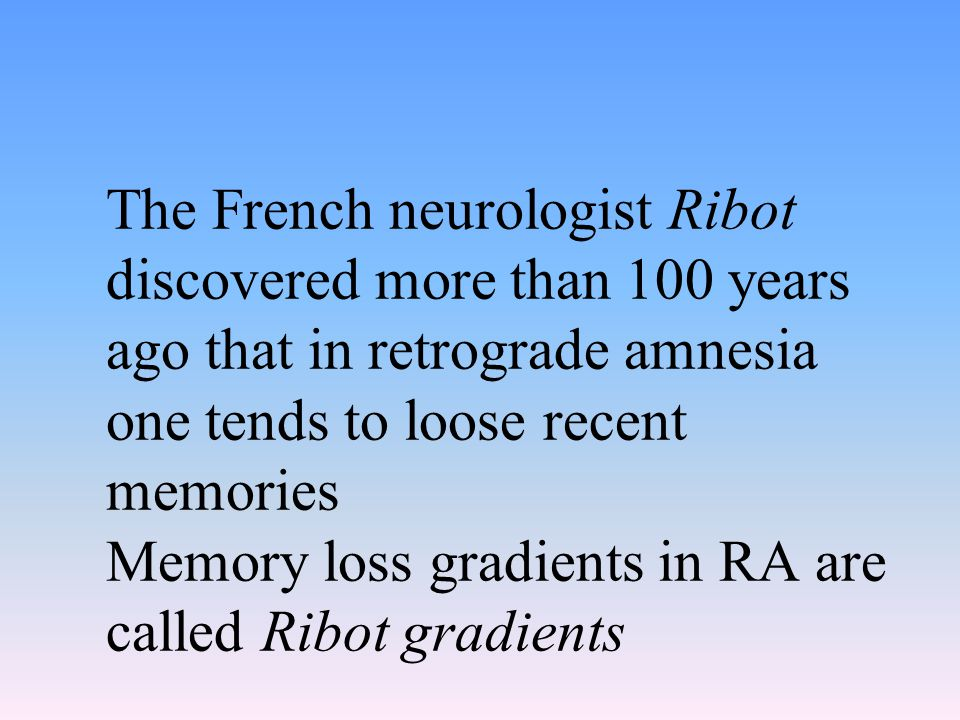 The French neurologist Ribot discovered more than 100 years ago that in retrograde amnesia one tends to loose recent memories Memory loss gradients in RA are called Ribot gradients