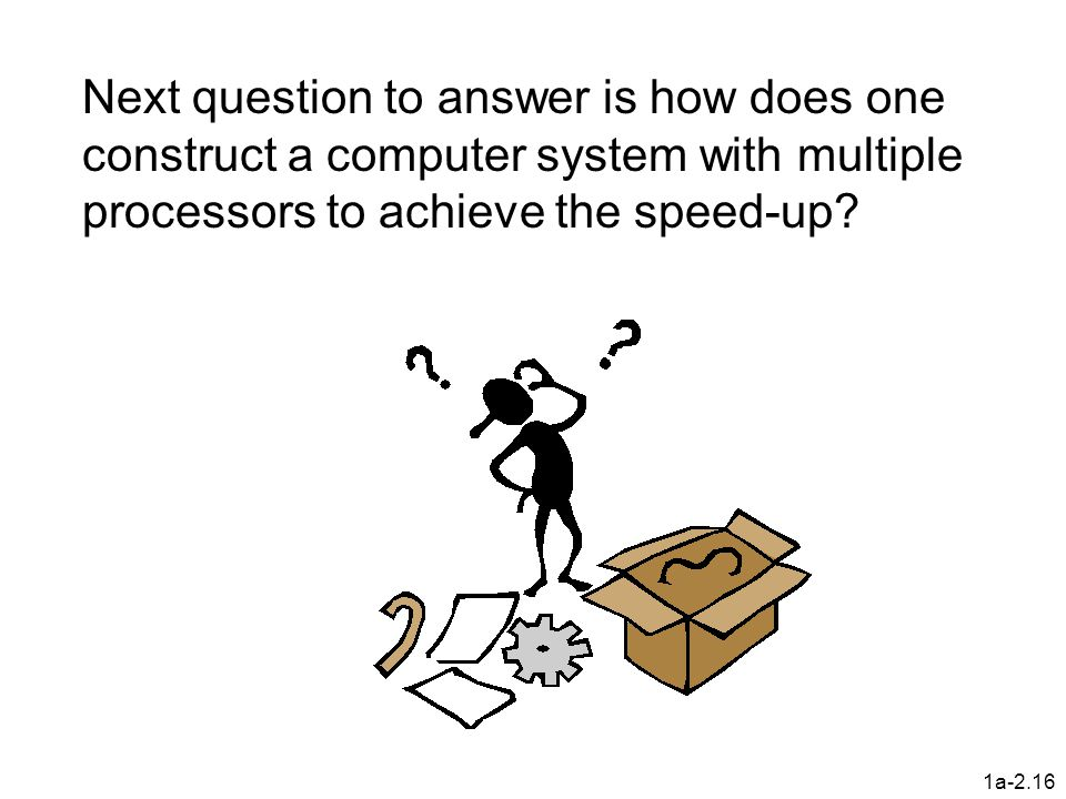 Next question to answer is how does one construct a computer system with multiple processors to achieve the speed-up