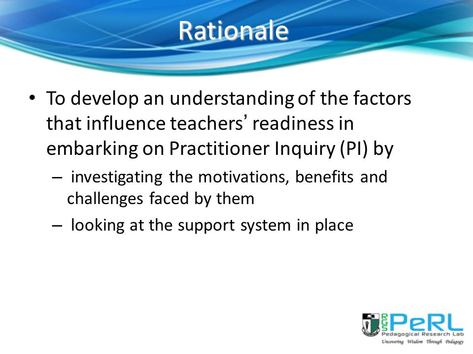 Rationale To develop an understanding of the factors that influence teachers' readiness in embarking on Practitioner Inquiry (PI) by.