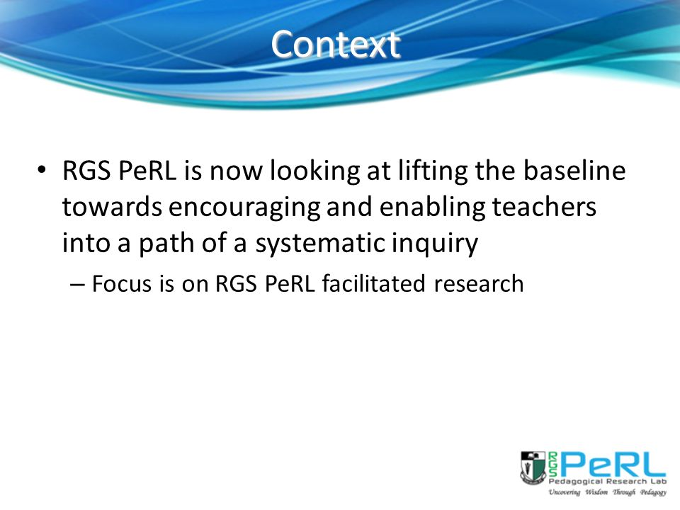 Context RGS PeRL is now looking at lifting the baseline towards encouraging and enabling teachers into a path of a systematic inquiry.