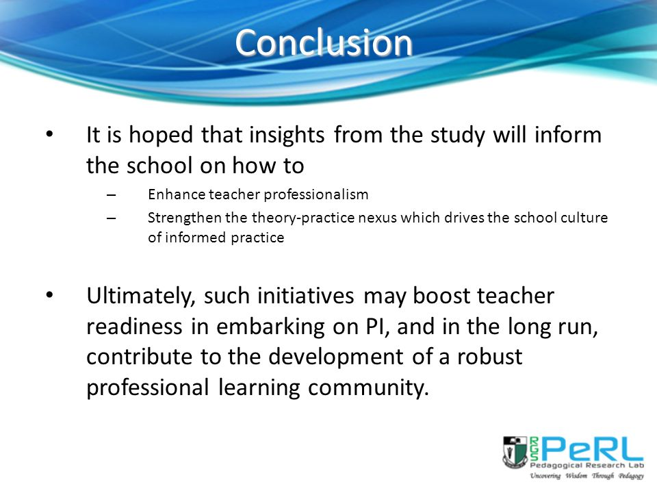 Conclusion It is hoped that insights from the study will inform the school on how to. Enhance teacher professionalism.