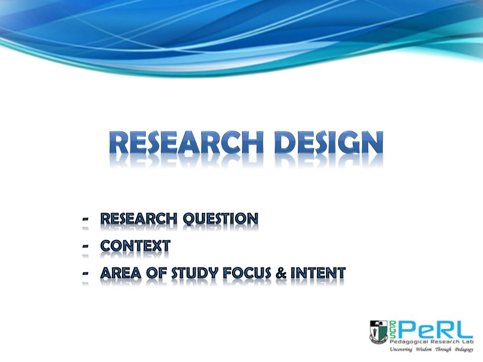 RESEARCH DESIGN Research question Context Area of study focus & intent