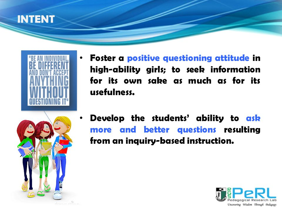 INTENT Foster a positive questioning attitude in high-ability girls; to seek information for its own sake as much as for its usefulness.