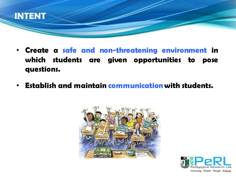 INTENT Create a safe and non-threatening environment in which students are given opportunities to pose questions.