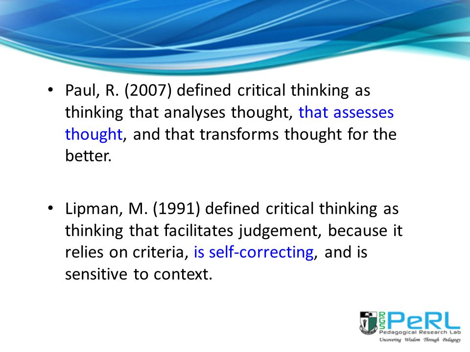 Paul, R. (2007) defined critical thinking as thinking that analyses thought, that assesses thought, and that transforms thought for the better.