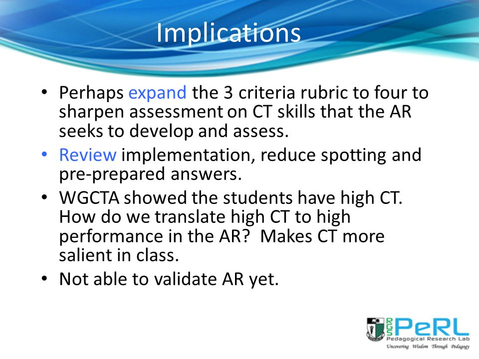 Implications Perhaps expand the 3 criteria rubric to four to sharpen assessment on CT skills that the AR seeks to develop and assess.