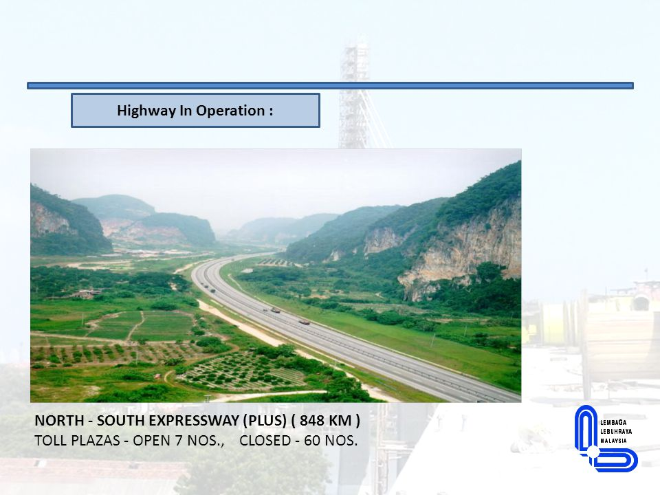Highway In Operation : NORTH - SOUTH EXPRESSWAY (PLUS) ( 848 KM ) TOLL PLAZAS - OPEN 7 NOS., CLOSED - 60 NOS.