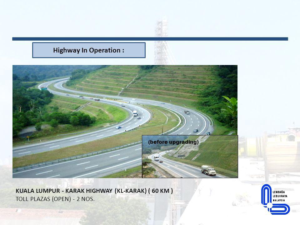 Highway In Operation : (before upgrading) KUALA LUMPUR - KARAK HIGHWAY (KL-KARAK) ( 60 KM ) TOLL PLAZAS (OPEN) - 2 NOS.