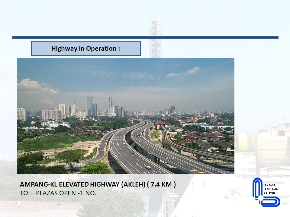 Highway In Operation : AMPANG-KL ELEVATED HIGHWAY (AKLEH) ( 7.4 KM ) TOLL PLAZAS OPEN -1 NO.
