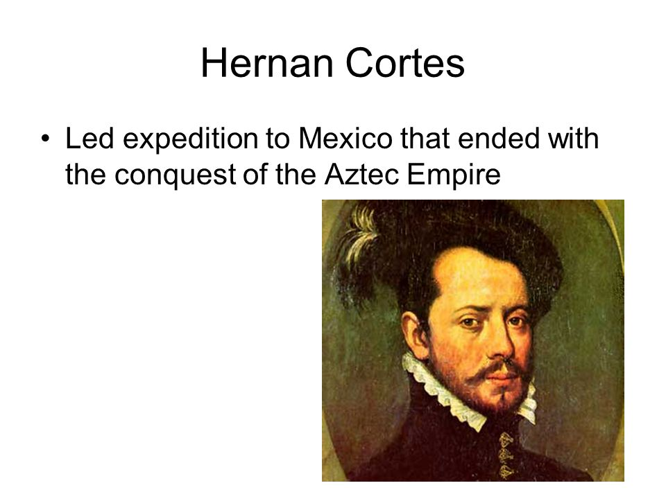 Hernan Cortes Led expedition to Mexico that ended with the conquest of the Aztec Empire